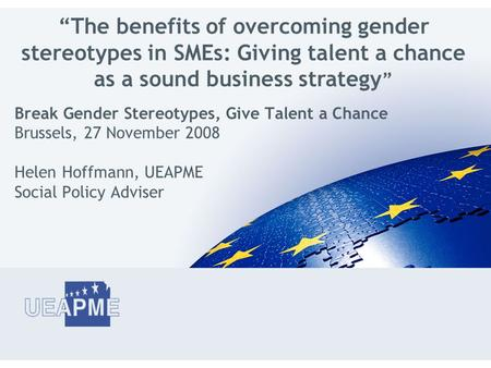 "Break Gender Stereotypes, Give Talent a Chance Brussels, 27 November 2008 Helen Hoffmann, UEAPME Social Policy Adviser ""The benefits of overcoming gender."