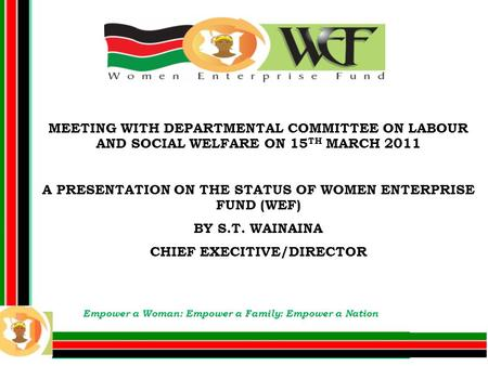 MEETING WITH DEPARTMENTAL COMMITTEE ON LABOUR AND SOCIAL WELFARE ON 15 TH MARCH 2011 A PRESENTATION ON THE STATUS OF WOMEN ENTERPRISE FUND (WEF) BY S.T.
