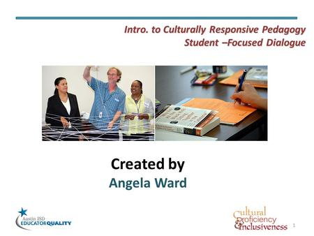 1 Created by Angela Ward Intro. to Culturally Responsive Pedagogy Student –Focused Dialogue.