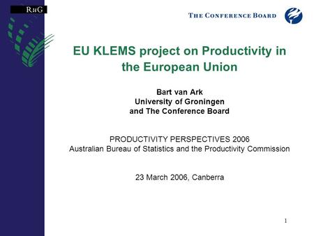 1 EU KLEMS project on Productivity in the European Union Bart van Ark University of Groningen and The Conference Board PRODUCTIVITY PERSPECTIVES 2006 Australian.