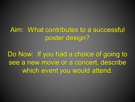 Aim: What contributes to a successful poster design? Do Now: If you had a choice of going to see a new movie or a concert, describe which event you would.