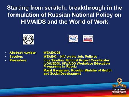 Starting from scratch: breakthrough in the formulation of Russian National Policy on HIV/AIDS and the World of Work Abstract number:WEAE0305 Session:WEAE03.