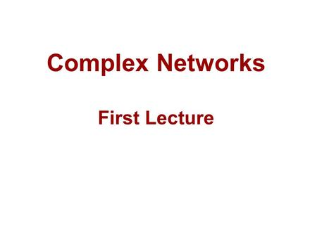 Complex Networks First Lecture TexPoint fonts used in EMF. Read the TexPoint manual before you delete this box.: AA TexPoint fonts used in EMF. Read the.