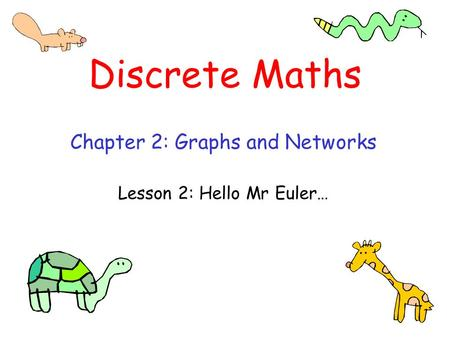 Discrete Maths Chapter 2: Graphs and Networks Lesson 2: Hello Mr Euler…