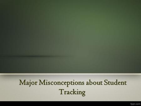 Major Misconceptions about Student Tracking Major Misconceptions about Student Tracking.