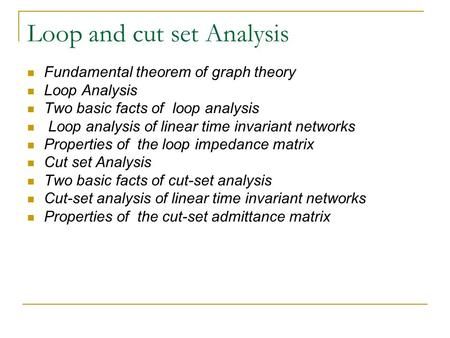 Loop and cut set Analysis Fundamental theorem of graph theory Loop Analysis Two basic facts of loop analysis Loop analysis of linear time invariant networks.