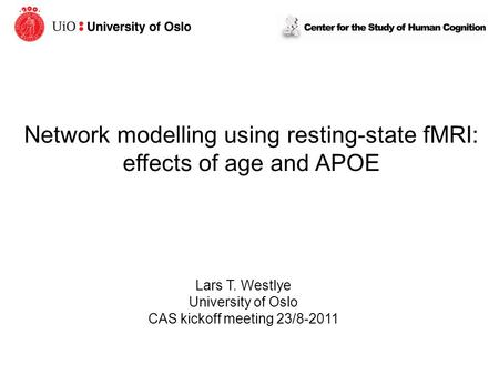 Network modelling using resting-state fMRI: effects of age and APOE Lars T. Westlye University of Oslo CAS kickoff meeting 23/8-2011.