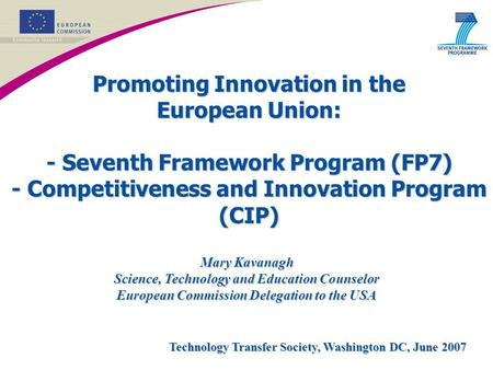 Promoting Innovation in the European Union: - Seventh Framework Program (FP7) - Competitiveness and Innovation Program (CIP) Mary Kavanagh Science, Technology.