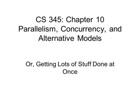 CS 345: Chapter 10 Parallelism, Concurrency, and Alternative Models Or, Getting Lots of Stuff Done at Once.