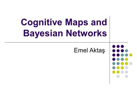 Cognitive Maps and Bayesian Networks Emel Aktaş. Outline Cognitive Maps Influence Diagrams Bayesian Networks.