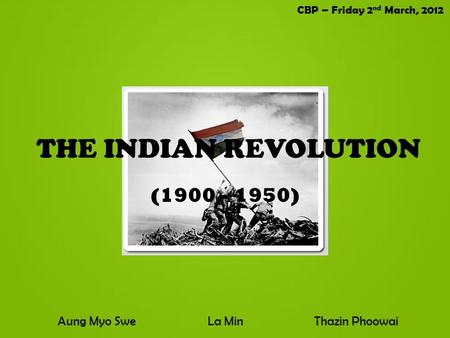 THE INDIAN REVOLUTION (1900 – 1950) Aung Myo SweLa MinThazin Phoowai CBP – Friday 2 nd March, 2012.