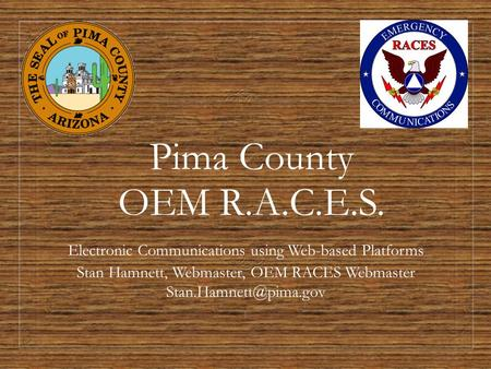 Pima County OEM R.A.C.E.S. Electronic Communications using Web-based Platforms Stan Hamnett, Webmaster, OEM RACES Webmaster 1.
