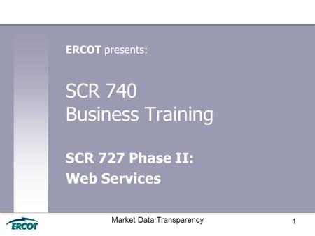 1 Market Data Transparency SCR 740 Business Training SCR 727 Phase II: Web Services ERCOT presents: