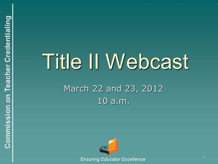 Commission on Teacher Credentialing Ensuring Educator Excellence 1 Title II Webcast March 22 and 23, 2012 10 a.m.