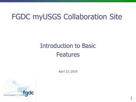 1 FGDC myUSGS Collaboration Site Introduction to Basic Features April 13, 2010.