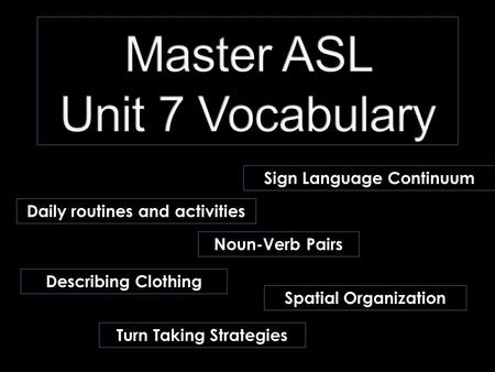 Daily routines and activities Noun-Verb Pairs Describing Clothing Spatial Organization Turn Taking Strategies Sign Language Continuum.