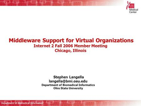 Middleware Support for Virtual Organizations Internet 2 Fall 2006 Member Meeting Chicago, Illinois Stephen Langella Department of.