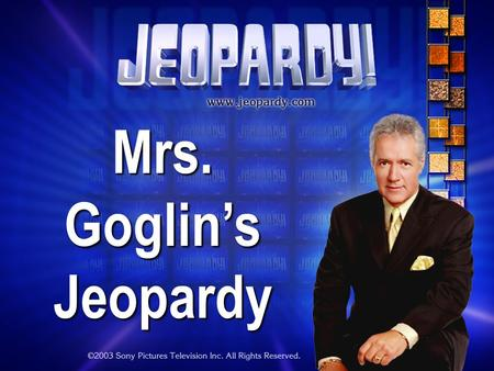 Mrs. Goglin's Jeopardy THE RULES: Give each answer in the form of a question Instructor/Host's decisions are FINAL.
