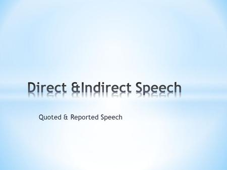 "Quoted & Reported Speech. We often have to give information about what people say or think. In order to do this you can use ""direct = quoted"" speech,"