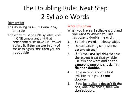 The Doubling Rule: Next Step 2 Syllable Words Remember The doubling rule is the one, one, one rule The word must be ONE syllable, end in ONE consonant.