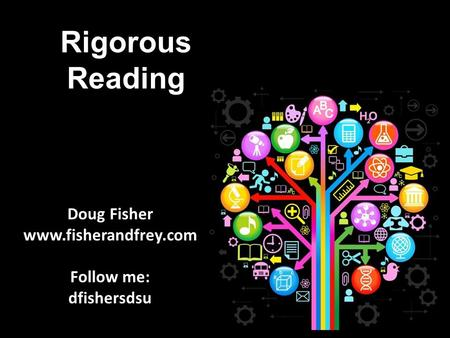 Rigorous Reading Doug Fisher www.fisherandfrey.com Follow me: dfishersdsu.