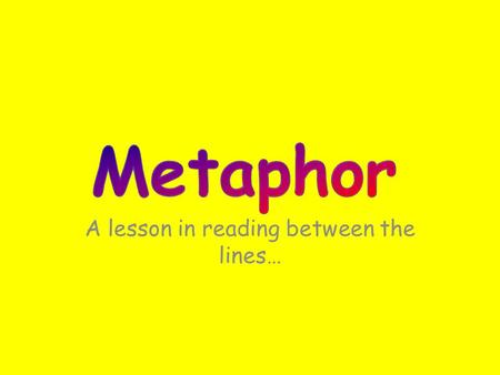 A lesson in reading between the lines… Metaphor is a figure of speech in which a comparison is made between two unlike things that actually have something.