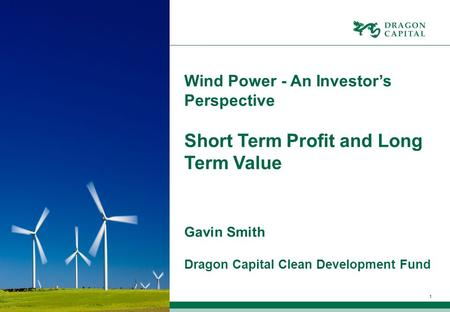 1 Wind Power - An Investor's Perspective Short Term Profit and Long Term Value Gavin Smith Dragon Capital Clean Development Fund.