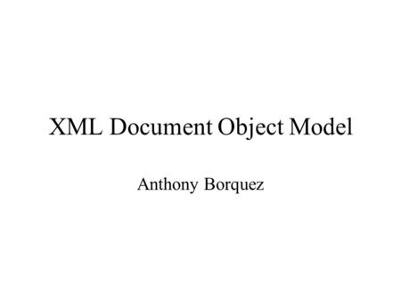 XML Document Object Model Anthony Borquez. The Document Object Model a programming interface for HTML and XML documents. It defines the way a document.