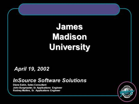 James Madison University April 19, 2002 InSource Software Solutions Diane Eakin, Sales Consultant John Burgmaster, Sr. Applications Engineer Rodney Mullins,