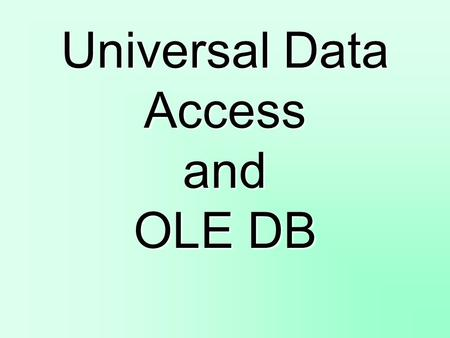 Universal Data Access and OLE DB. Customer Requirements for Data Access Technologies High-Performance access to data Reliability Vendor Commitment Broad.