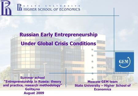 "Summer school ""Entrepreneurship in Russia: theory and practice, research methodology"" Golits y no August 2009 Russian Early Entrepreneurship Under Global."