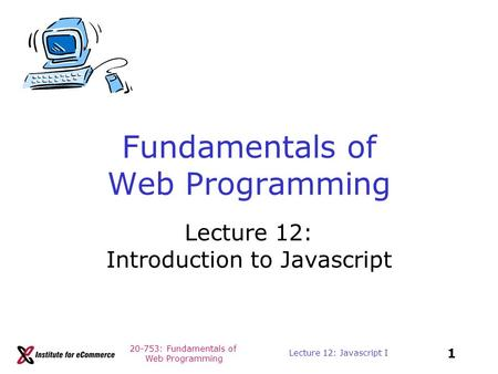 20-753: Fundamentals of Web Programming 1 Lecture 12: Javascript I Fundamentals of Web Programming Lecture 12: Introduction to Javascript.