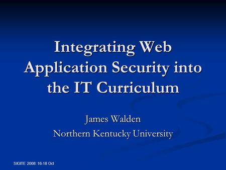 SIGITE 2008: 16-18 Oct Integrating Web Application Security into the IT Curriculum James Walden Northern Kentucky University.