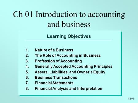 C1--1 Learning Objectives 1.Nature of a Business 2.The Role of Accounting in Business 3.Profession of Accounting 4.Generally Accepted Accounting Principles.