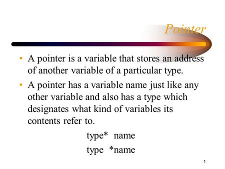 1 Pointer A pointer is a variable that stores an address of another variable of a particular type. A pointer has a variable name just like any other variable.