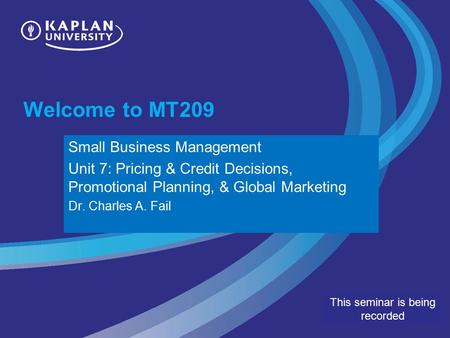Welcome to MT209 This seminar is being recorded Small Business Management Unit 7: Pricing & Credit Decisions, Promotional Planning, & Global Marketing.