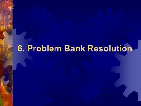 6. Problem Bank Resolution 1. Some basic terms  Resolution;  reorganization;  administration;  insolvency;  liquidation  problem bank 2.