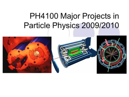 PH4100 Major Projects in Particle Physics 2009/2010.