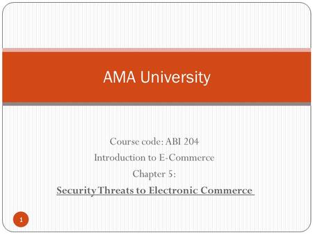 Course code: ABI 204 Introduction to E-Commerce Chapter 5: Security Threats to Electronic Commerce AMA University 1.