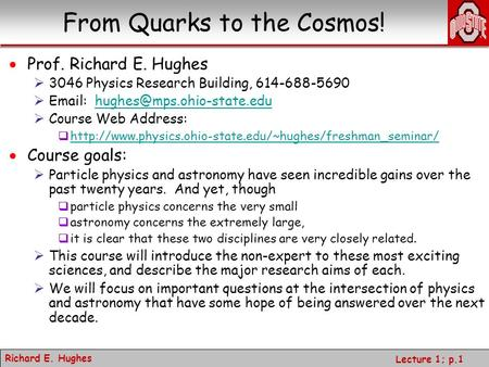 Richard E. Hughes Lecture 1; p.1 From Quarks to the Cosmos!  Prof. Richard E. Hughes  3046 Physics Research Building, 614-688-5690 