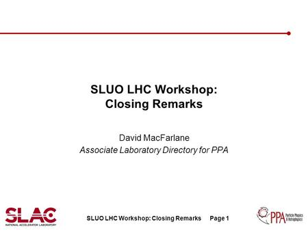 SLUO LHC Workshop: Closing RemarksPage 1 SLUO LHC Workshop: Closing Remarks David MacFarlane Associate Laboratory Directory for PPA.