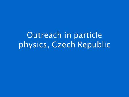 Outreach in particle physics, Czech Republic. 9 March 2007J. Rameš, RECFA Meeting, Prague Broad consensus in particle physics community that outreach.