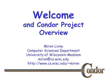 Miron Livny Computer Sciences Department University of Wisconsin-Madison  Welcome and Condor Project Overview.