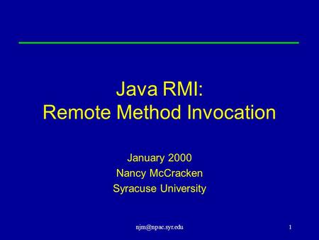 Java RMI: Remote Method Invocation January 2000 Nancy McCracken Syracuse University.