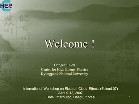 1 Welcome ! Dongchul Son Center for High Energy Physics Kyungpook National University International Workshop on Electron-Cloud Effects (Ecloud 07) April.