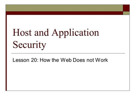 Host and Application Security Lesson 20: How the Web Does not Work.