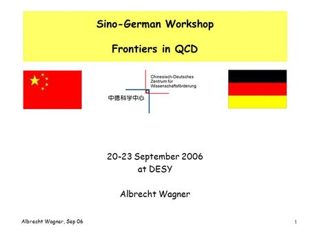 1 Albrecht Wagner, Sep 06 Sino-German Workshop Frontiers in QCD 20-23 September 2006 at DESY Albrecht Wagner.