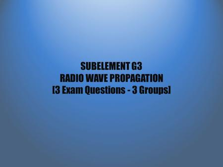 SUBELEMENT G3 RADIO WAVE PROPAGATION [3 Exam Questions - 3 Groups]