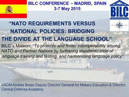 "BILC CONFERENCE – MADRID, SPAIN 3-7 May 2015 ""NATO REQUIREMENTS VERSUS NATIONAL POLICIES: BRIDGING THE DIVIDE AT THE LANGUAGE SCHOOL"" BILC´s Mission: ""To."