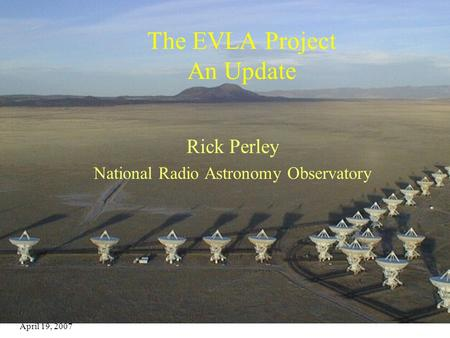 April 19, 2007 EVLA Update1 The EVLA Project An Update Rick Perley National Radio Astronomy Observatory.